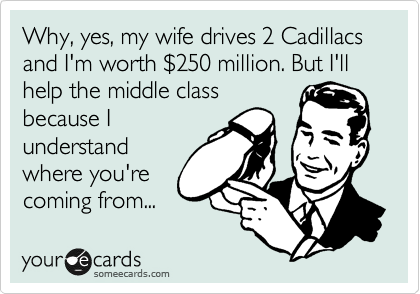 Why, yes, my wife drives 2 Cadillacs and I'm worth %24250 million. But I'll help the middle class because I  understand where you're   coming from...