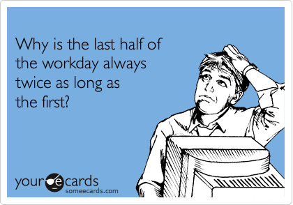 Why is the last half of the workday always twice as long as  the first?