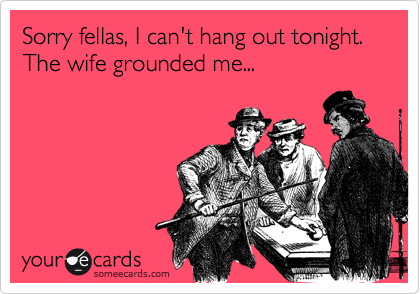 Sorry fellas, I can't hang out tonight. The wife grounded me...