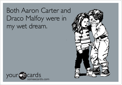 Both Aaron Carter and Draco Malfoy were in my wet dream.