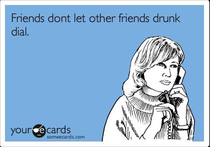 Friends dont let other friends drunk dial.