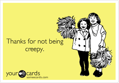 Thanks for not being           creepy.