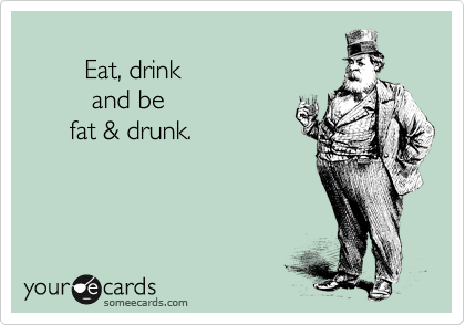 Eat, drink           and be        fat & drunk.