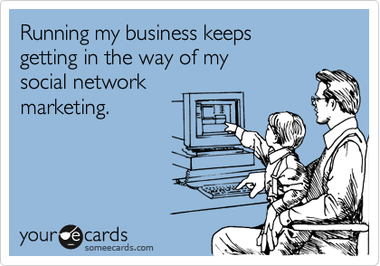 Running my business keeps  getting in the way of my  social network  marketing.