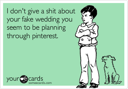 I don't give a shit about your fake wedding you seem to be planning through pinterest.