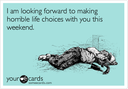 I am looking forward to making horrible life choices with you this weekend.