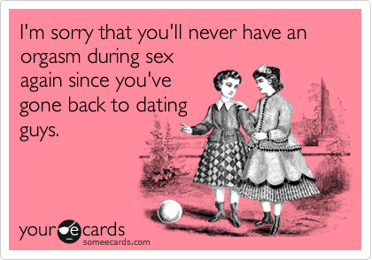 I'm sorry that you'll never have an orgasm during sex again since you've gone back to dating guys.