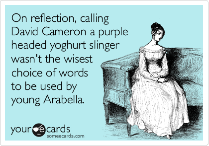 On reflection, calling  David Cameron a purple  headed yoghurt slinger  wasn't the wisest choice of words to be used by young Arabella.