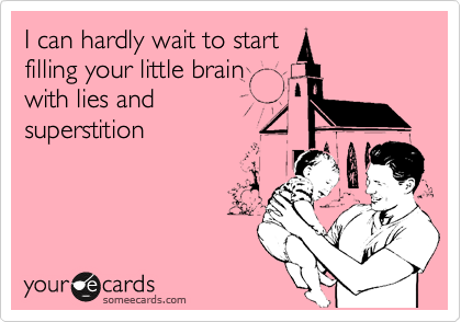 I can hardly wait to start filling your little brain with lies and superstition