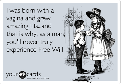 I was born with a vagina and grew amazing tits...and that is why, as a man, you'll never truly experience Free Will