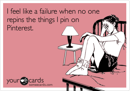 I feel like a failure when no one repins the things I pin on Pinterest.