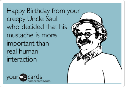 Happy Birthday From Your Creepy Uncle Saul Who Decided That His Mustache Is More Important