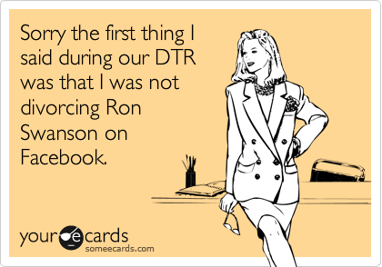 Sorry the first thing I said during our DTR was that I was not divorcing Ron Swanson on Facebook.