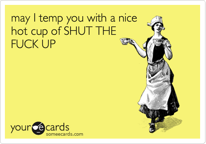 may I temp you with a nice hot cup of SHUT THE FUCK UP