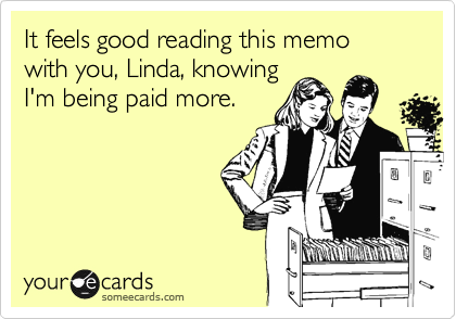 It feels good reading this memo with you, Linda, knowing I'm being paid more.