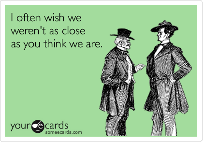 I often wish we weren't as close as you think we are.