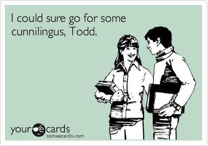 I could sure go for some cunnilingus, Todd.