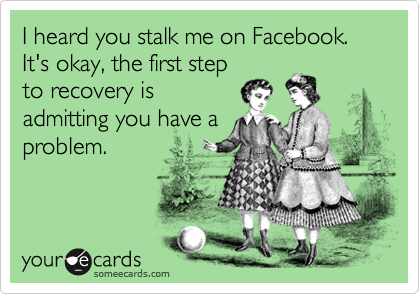 I heard you stalk me on Facebook. It's okay, the first step to recovery is admitting you have a problem.