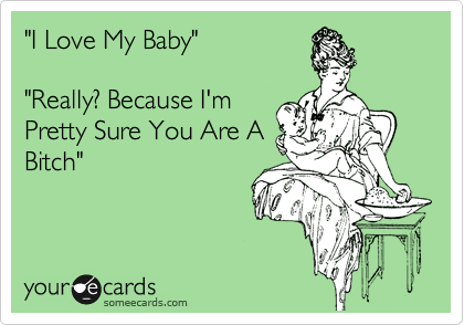 """""""I Love My Baby""""  """"Really? Because I'm Pretty Sure You Are A Bitch"""""""