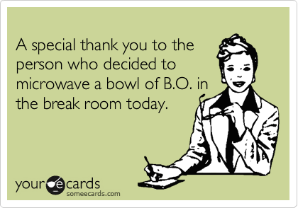 A special thank you to the person who decided to microwave a bowl of B.O. in the break room today.