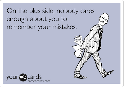 On the plus side, nobody cares enough about you to remember your mistakes.