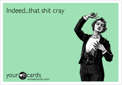 Indeed...that shit cray
