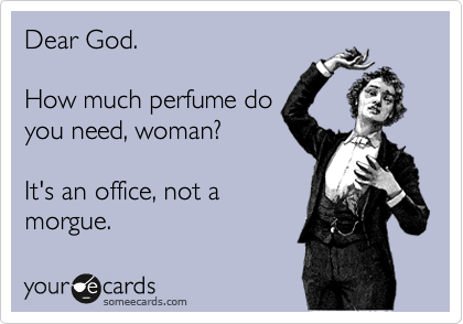 Dear God.  How much perfume do you need, woman?  It's an office, not a morgue.