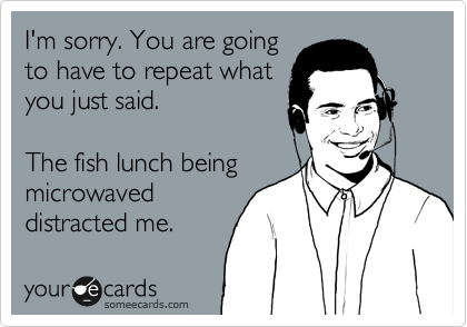 I'm sorry. You are going to have to repeat what you just said.  The fish lunch being microwaved distracted me.