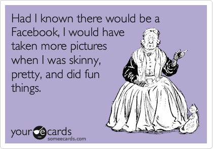 Had I known there would be a Facebook, I would have taken more pictures when I was skinny, pretty, and did fun things.
