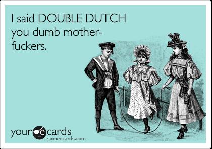 I said DOUBLE DUTCH you dumb mother- fuckers.