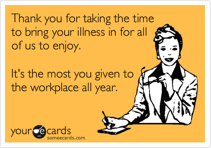 Thank you for taking the time to bring your illness in for all of us to enjoy.  It's the most you given to the workplace all year.
