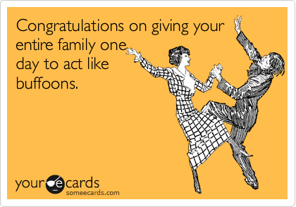 Congratulations on giving your entire family one day to act like buffoons.