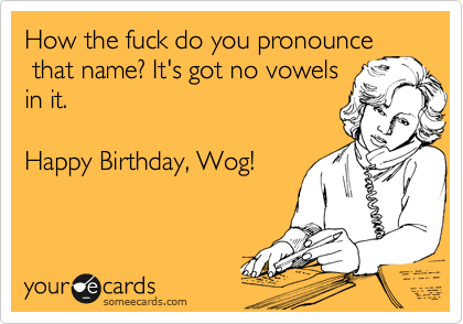 How the fuck do you pronounce  that name? It's got no vowels in it.  Happy Birthday, Wog!