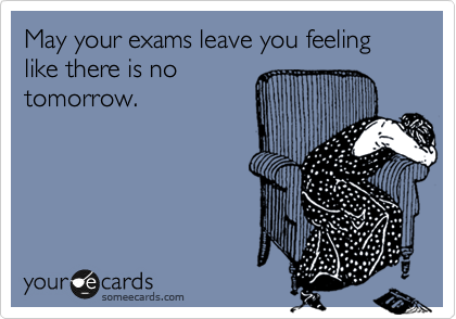 May your exams leave you feeling like there is no tomorrow.