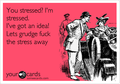 You stressed? I'm stressed.   I've got an idea! Lets grudge fuck the stress away