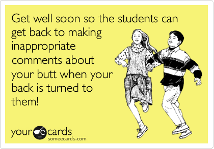 Get well soon so the students can get back to making inappropriate comments about  your butt when your back is turned to them!