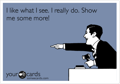 I like what I see. I really do. Show me some more!