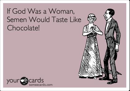 If God Was a Woman, Semen Would Taste Like Chocolate!