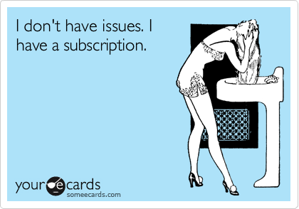 I don't have issues. I have a subscription.