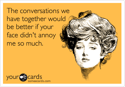 The conversations we have together would be better if your face didn't annoy me so much.