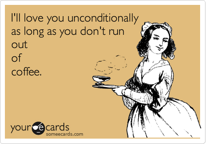 I'll love you unconditionally as long as you don't run out of coffee.