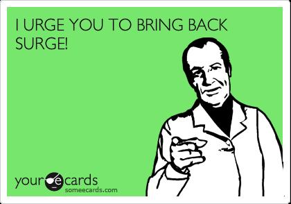 I URGE YOU TO BRING BACK SURGE!