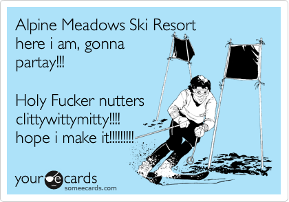 Alpine Meadows Ski Resort here i am, gonna partay!!!  Holy Fucker nutters clittywittymitty!!!! hope i make it!!!!!!!!!