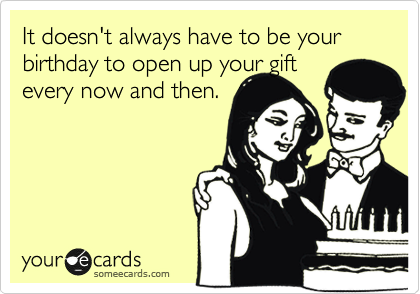 It doesn't always have to be your birthday to open up your gift every now and then.