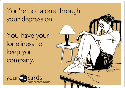 You're not alone through your depression.  You have your loneliness to keep you company.
