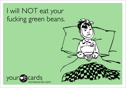 I will NOT eat your  fucking green beans.