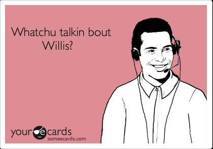 Whatchu talkin bout           Willis?