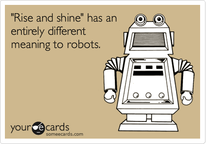 """Rise and shine"" has an entirely different meaning to robots."