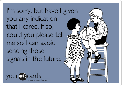 I'm sorry, but have I given you any indication that I cared. If so, could you please tell me so I can avoid sending those signals in the future.
