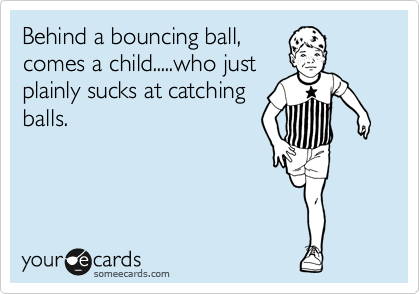 Behind a bouncing ball, comes a child.....who just plainly sucks at catching balls.